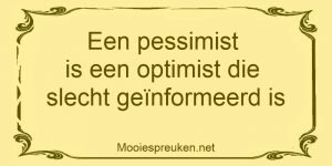 Een pessimist is een optimist die slecht geinformeerd is
